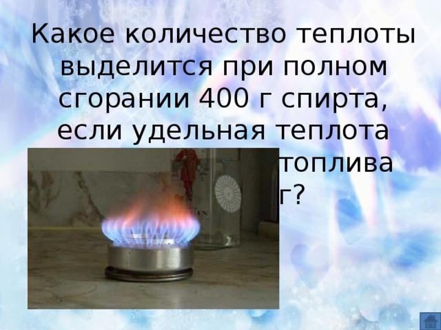 Какое количество теплоты выделится при полном сгорании 400 г спирта, если удельная теплота сгорания этого топлива 27МДж /кг?