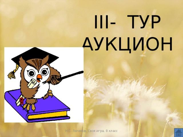 III- ТУР  АУКЦИОН Н.С. Логинов. Своя игра, 8 класс