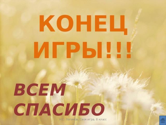КОНЕЦ ИГРЫ!!! ВСЕМ СПАСИБО Н.С. Логинов. Своя игра, 8 класс