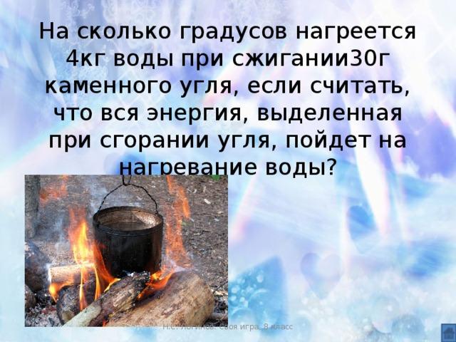 На сколько градусов нагреется 4кг воды при сжигании30г каменного угля, если считать, что вся энергия, выделенная при сгорании угля, пойдет на нагревание воды? Н.С. Логинов. Своя игра, 8 класс