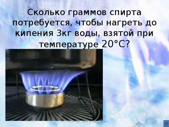 Сколько граммов спирта потребуется, чтобы нагреть до кипения 3кг воды, взятой при температуре 20°С?   Н.С. Логинов. Своя игра, 8 класс
