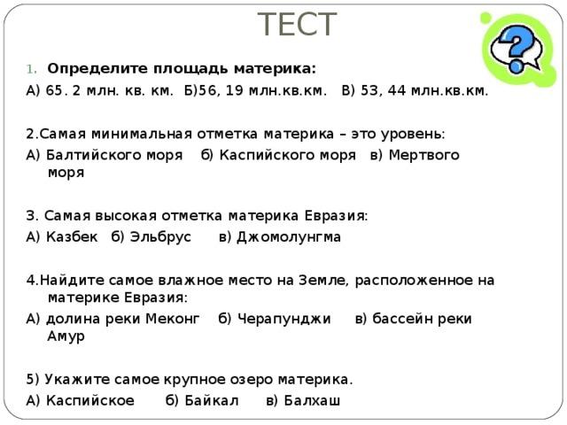 ТЕСТ Определите площадь материка: А) 65. 2 млн. кв. км. Б)56, 19 млн.кв.км. В) 53, 44 млн.кв.км. 2.Самая минимальная отметка материка – это уровень: А) Балтийского моря б) Каспийского моря в) Мертвого моря 3. Самая высокая отметка материка Евразия: А) Казбек б) Эльбрус в) Джомолунгма 4.Найдите самое влажное место на Земле, расположенное на материке Евразия: А) долина реки Меконг б) Черапунджи в) бассейн реки Амур 5) Укажите самое крупное озеро материка. А) Каспийское б) Байкал в) Балхаш