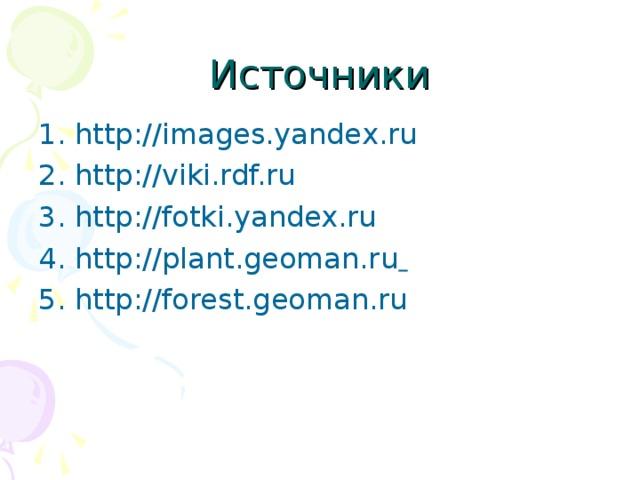 Источники 1. http://images.yandex.ru 2. http://viki.rdf.ru 3. http://fotki.yandex.ru 4. http://plant.geoman.ru  5. http://forest.geoman.ru
