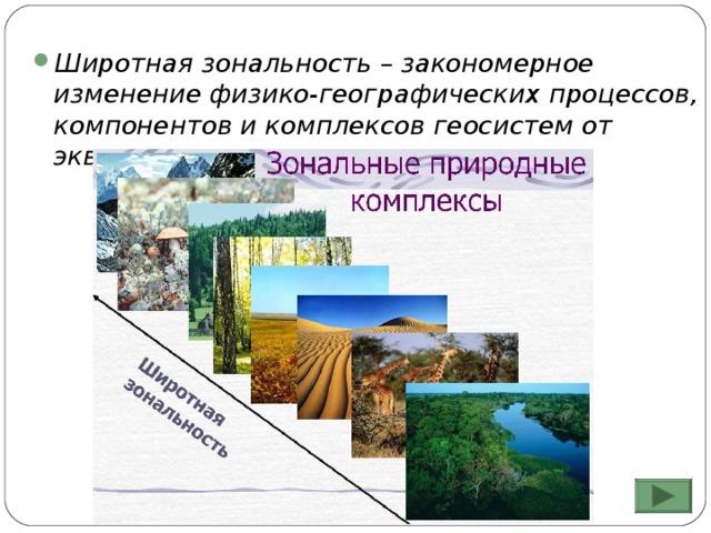 Широтная зональность – закономерное изменение физико-географических процессов, компонентов и комплексов геосистем от экватора к полюсам.