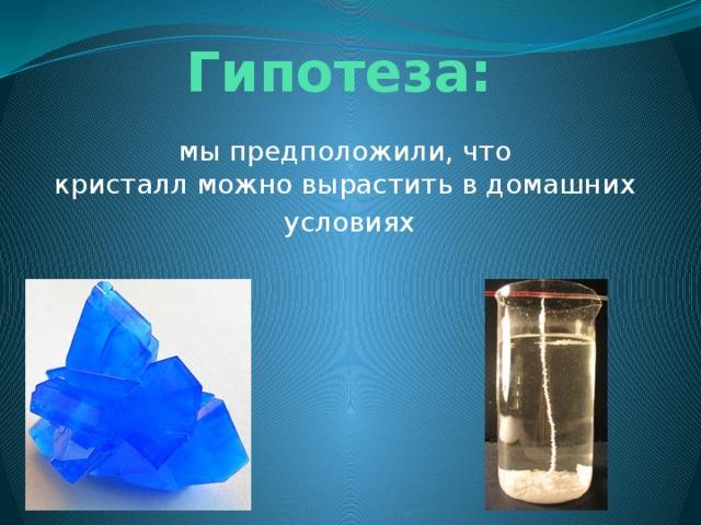 Гипотеза: мы предположили, что кристаллможновыраститьвдомашних  условиях