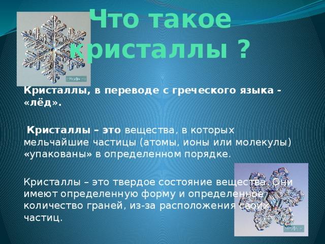 Что такое кристаллы ?  Кристаллы, в переводе с греческого языка - «лёд».   Кристаллы – это вещества, в которых мельчайшие частицы (атомы, ионы или молекулы) «упакованы» в определенном порядке. Кристаллы – это твердое состояние вещества. Они имеют определенную форму и определенное количество граней, из-за расположения своих частиц.