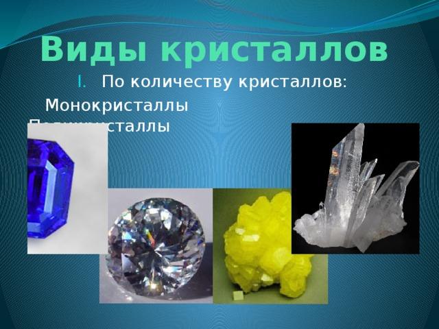 Виды кристаллов По количеству кристаллов:  Монокристаллы Поликристаллы