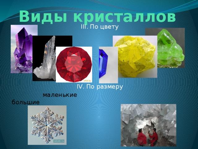 Виды кристаллов III. По цвету IV. По размеру  маленькие  большие