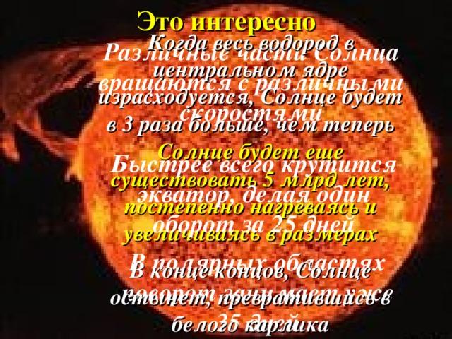 Это интересно Когда весь водород в центральном ядре израсходуется, Солнце будет в 3 раза больше, чем теперь Различные части Солнца вращаются с различными скоростями   Солнце будет еще существовать 5 млрд лет, постепенно нагреваясь и увеличиваясь в размерах    Быстрее всего крутится экватор, делая один оборот за 25 дней В полярных областях поворот занимает уже 35 дней В конце концов, Солнце остынет, превратившись в белого карлика