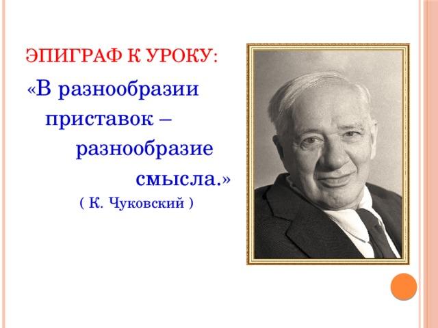 ЭПИГРАФ К УРОКУ: «В разнообразии  приставок –  разнообразие  смысла.»  ( К. Чуковский )