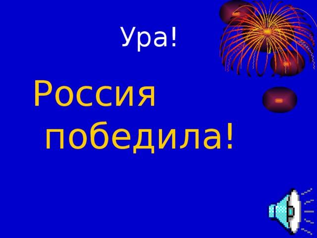 Ура! Россия победила!