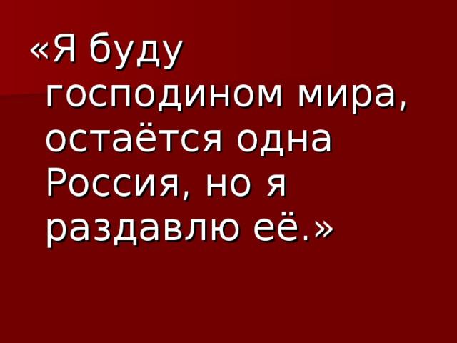 «Я буду господином мира, остаётся одна Россия, но я раздавлю её.»