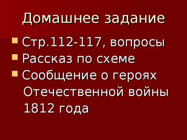Домашнее задание  Стр.112-117, вопросы  Рассказ по схеме  Сообщение о героях  Отечественной войны  1812 года