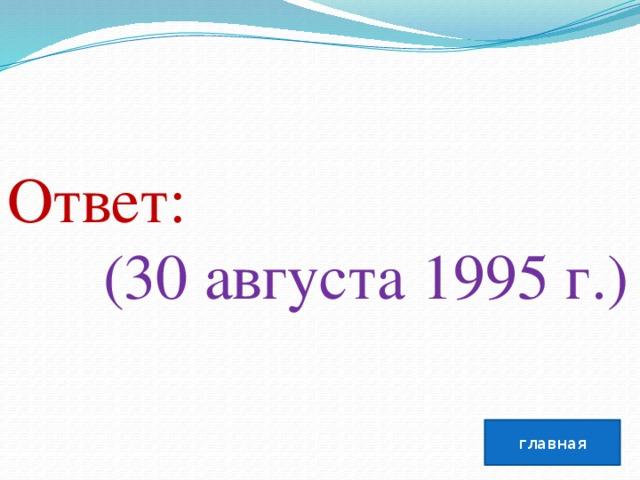 Ответ:  (30 августа 1995г.) главная