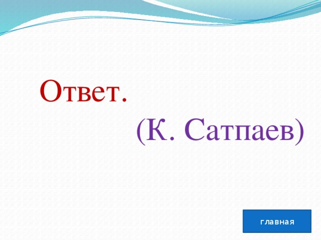 Ответ.  (К. Сатпаев) главная