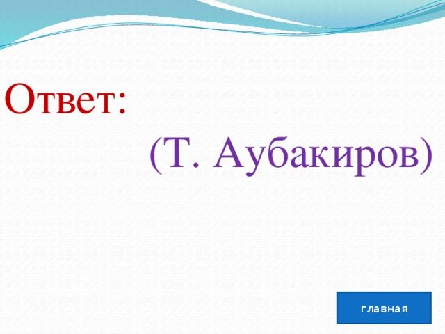 Ответ:  (Т. Аубакиров) главная
