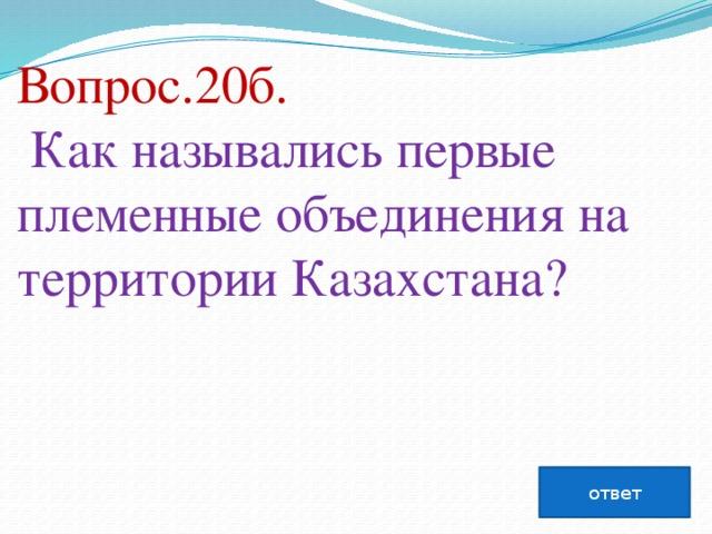 Вопрос.20б.  Как назывались первые племенные объединения на территории Казахстана?   ответ