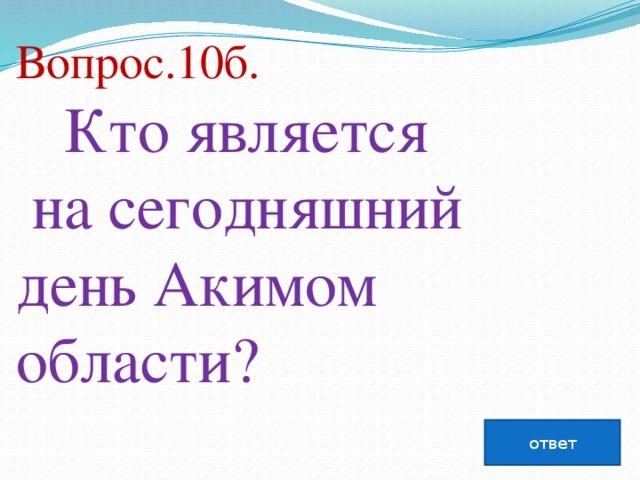 Вопрос.10б.  Кто является насегодняшний день Акимом области?   ответ