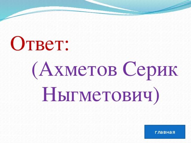 Ответ:  (Ахметов Серик  Ныгметович) главная