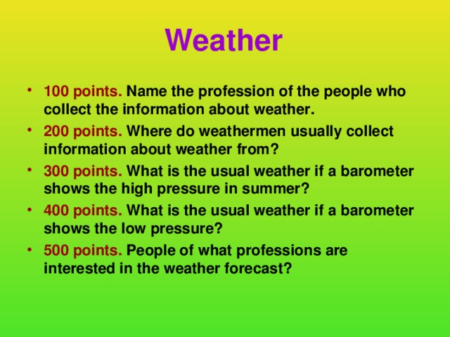 Weather 100 points. Name the profession of the people who collect the information about weather. 200 points. Where do weathermen usually collect information about weather  from? 300 points. What is the usual weather if a barometer shows the high pressure in summer? 400 points. What is the usual weather if a barometer shows the low pressure? 500 points. People of what professions are interested in the weather forecast?
