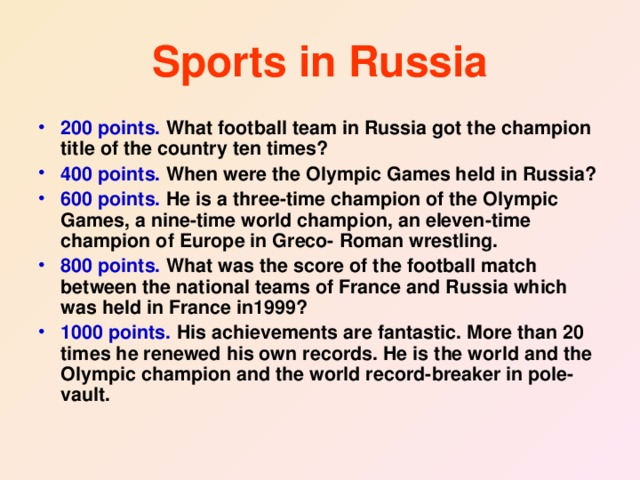 Sports in Russia 200 points. What football team in Russia got the champion title of the country ten times? 400 points. When were the Olympic Games held in Russia? 600 points. He is a three-time champion of the Olympic Games, a nine-time world champion, an eleven-time champion of Europe in Greco- Roman wrestling. 800 points. What was the score of the football match between the national teams of France and Russia which was held in France in1999? 1000 points. His achievements are fantastic. More than 20 times he renewed his own records. He is the world and the Olympic champion and the world record-breaker in pole-vault.