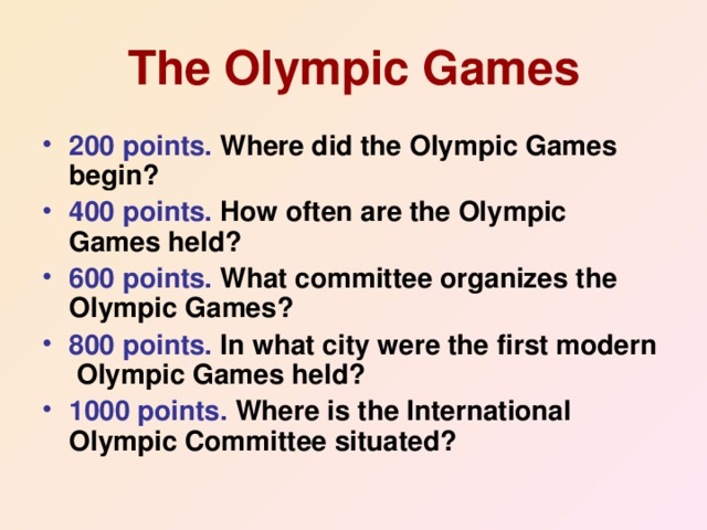 The Olympic Games 200 points. Where did the Olympic Games begin? 400 points. How often are the Olympic Games held? 600 points. What committee organizes the Olympic Games? 800 points. In what city were the first modern Olympic Games held? 1000 points. Where is the International Olympic Committee situated?