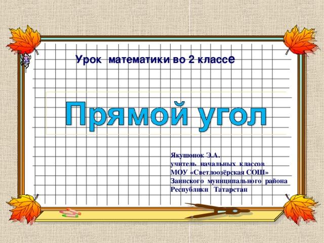 Урок математики во 2 класс е Якушонок Э.А. учитель начальных классов МОУ «Светлоозёрская СОШ» Заинского муниципального района Республики Татарстан