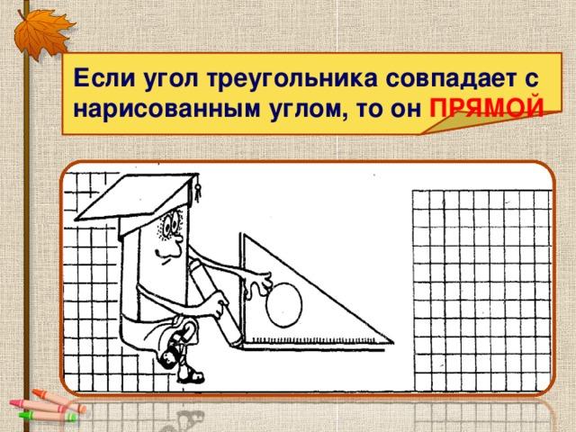 Если угол треугольника совпадает с нарисованным углом, то он ПРЯМОЙ