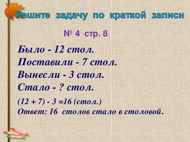 № 4  стр. 8 Было - 12 стол. Поставили - 7 стол.  Вынесли - 3 стол. Стало - ? стол.  (12 + 7) - 3 =16 (стол.) Ответ: 16 столов стало в столовой .