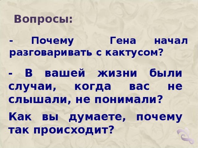 Вопросы: - Почему Гена начал разговаривать с кактусом?  - В вашей жизни были случаи, когда вас не слышали, не понимали? Как вы думаете, почему так происходит?