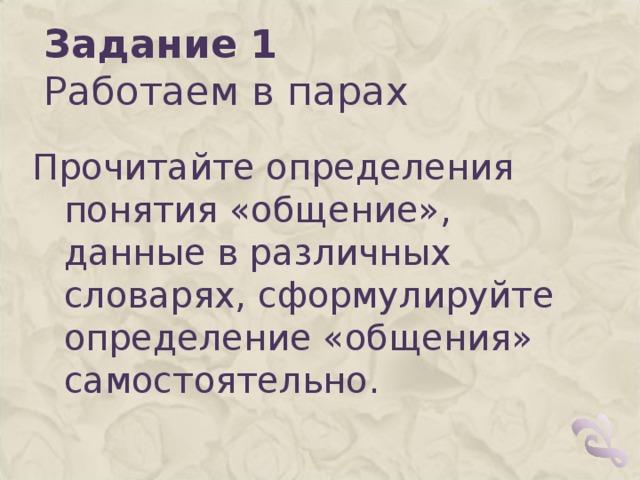 Задание 1  Работаем в парах  Прочитайте определения понятия «общение», данные в различных словарях, сформулируйте определение «общения» самостоятельно.