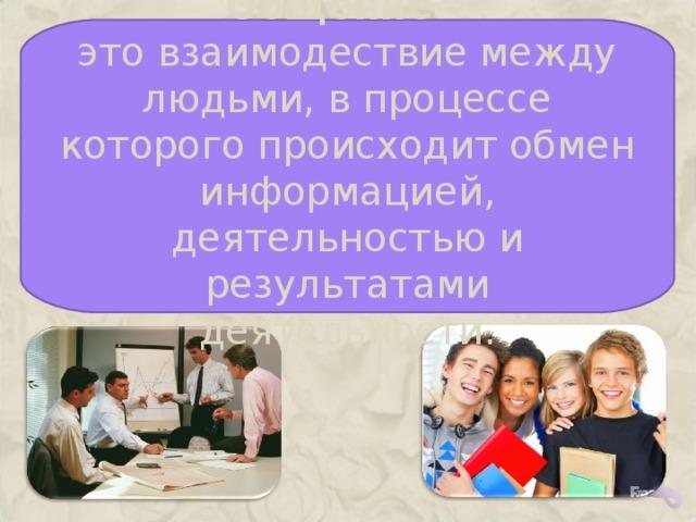 Общение – это взаимодествие между людьми, в процессе которого происходит обмен информацией, деятельностью и результатами деятельности.