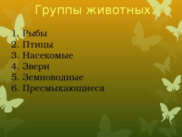 Группы животных: 1. Рыбы 2. Птицы 3. Насекомые 4. Звери 5. Земноводные 6. Пресмыкающиеся