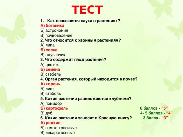"""Тест Как называется наука о растениях? А) ботаника Б) астрономия В) почвоведение 2. Что относится к хвойным растениям? А) липа Б) сосна В) одуванчик 3. Что содержит плод растения? А) цветок Б) семена В) стебель 4. Орган растения, который находится в почве? А) корень Б) лист В) стебель 5. Какие растения размножаются клубнями? А) помидор Б) картофель 6 баллов -  """"5"""" В) дуб 4- 5 баллов -  """"4"""" 6. Какие растения заносят в Красную книгу? 3 балла - """"3"""" А) редкие Б) самые красивые В) лекарственные"""