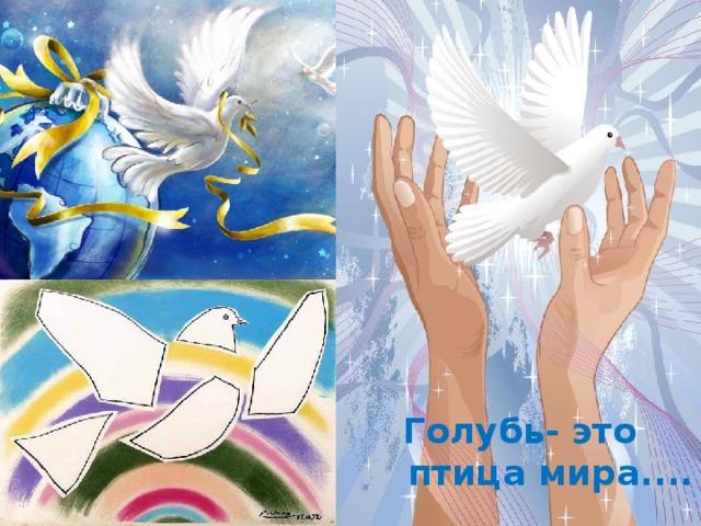 Голубь- это  птица мира....
