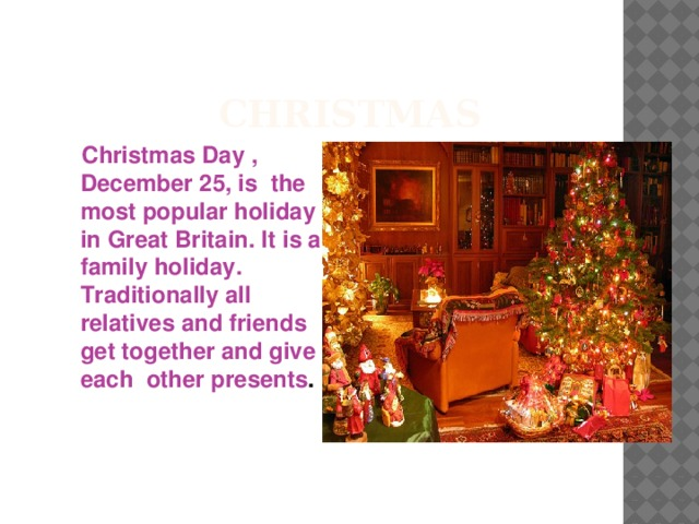 Christmas  Christmas Day , December 25, is the most popular holiday in Great Britain. It is a family holiday. Traditionally all relatives and friends get together and give each other presents .