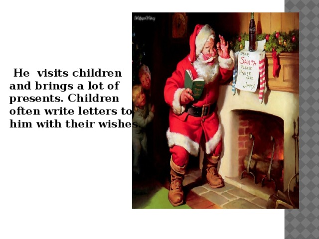 He visits children and brings a lot of presents. Children often write letters to him with their wishes.