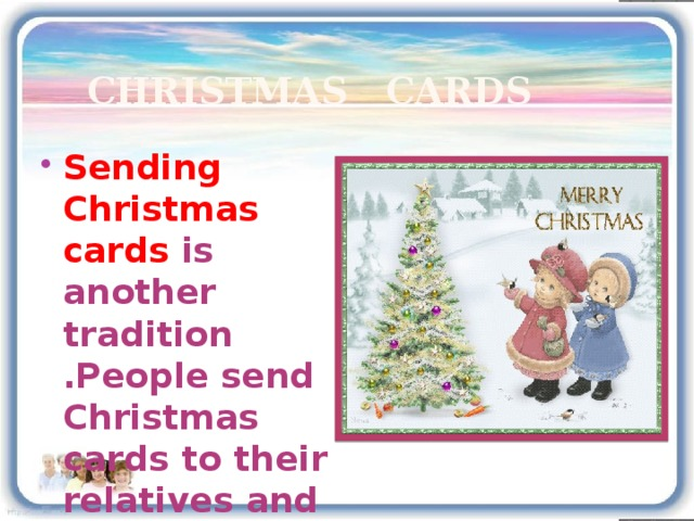Christmas cards Sending Christmas cards is another tradition .People send Christmas cards to their relatives and friends and wish them a  Merry Christmas