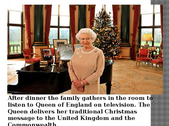 After dinner the family gathers in the room to listen to Queen of England on television. The Queen delivers her traditional Christmas message to the United Kingdom and the Commonwealth.