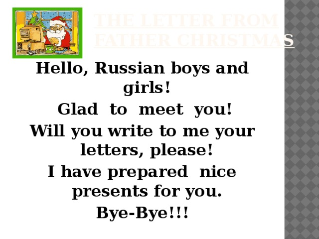 The letter from Father Christmas Hello, Russian boys and girls!  Glad to meet you! Will you write to me your letters, please! I have prepared nice presents for you. Bye-Bye!!!