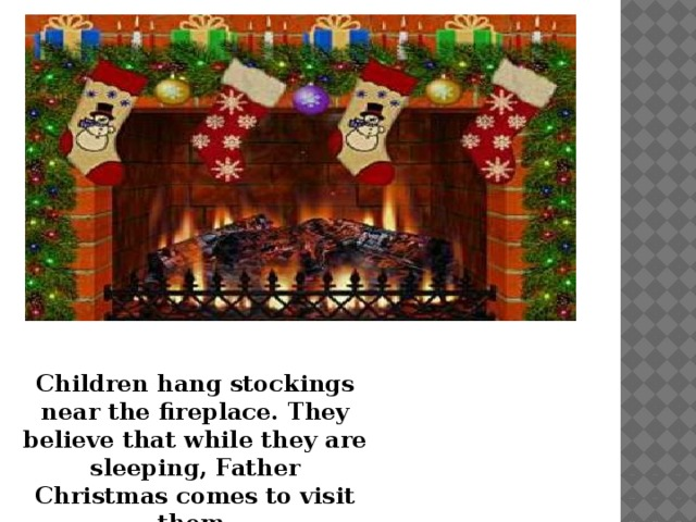 Children hang stockings near the fireplace. They believe that while they are sleeping, Father Christmas comes to visit them.