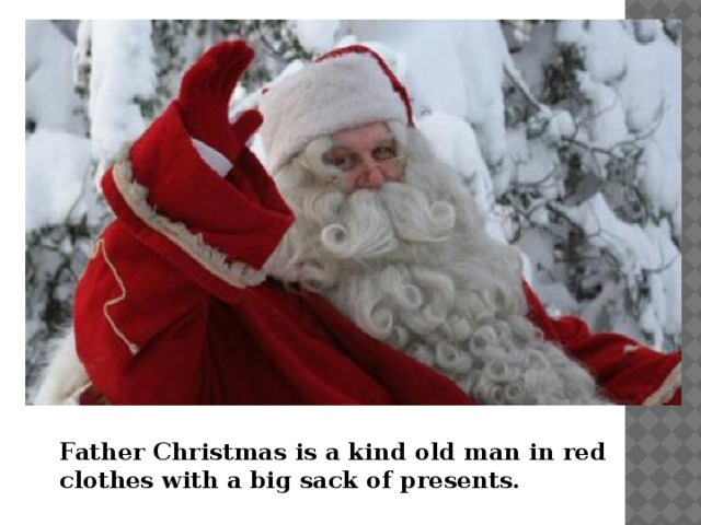Father Christmas is a kind old man in red clothes with a big sack of presents.