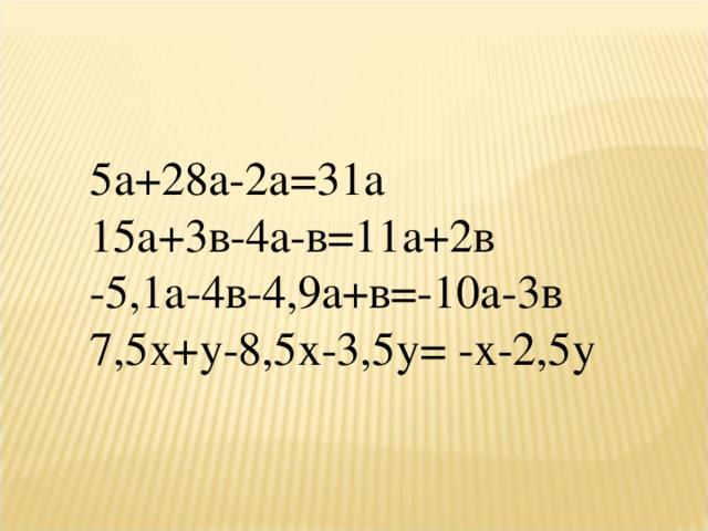 5а+28а-2а=31а 15а+3в-4а-в=11а+2в -5,1а-4в-4,9а+в=-10а-3в 7,5х+у-8,5х-3,5у= -х-2,5у