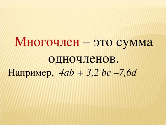 Многочлен – это сумма одночленов. Например, 4а b + 3,2 bc –7,6 d