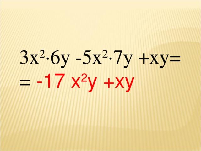 3х 2 ∙6у -5х 2 ∙7у +ху= =  -17 х 2 у +ху