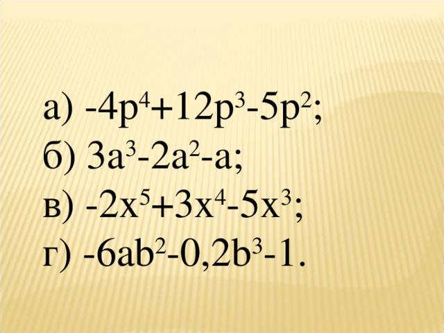 а) -4 p 4 +12 p 3 -5 p 2 ; б ) 3a 3 -2a 2 -a; в ) -2x 5 +3x 4 -5x 3 ; г ) -6ab 2 -0,2b 3 -1.