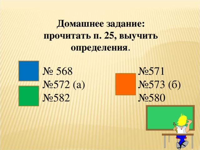 Домашнее задание: прочитать п. 25, выучить определения . № 568 № 572 (а) № 582 № 571 № 573 (б) № 580