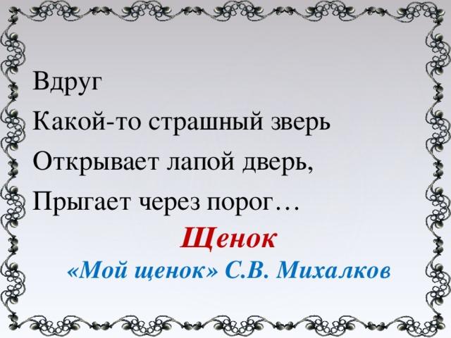 Вдруг Какой-то страшный зверь Открывает лапой дверь, Прыгает через порог… Щенок «Мой щенок» С.В. Михалков