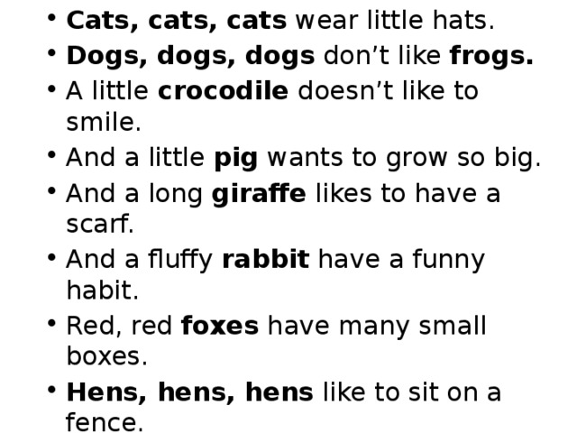 Cats, cats, cats wear little hats. Dogs, dogs, dogs don't like frogs. A little crocodile doesn't like to smile. And a little pig wants to grow so big. And a long giraffe likes to have a scarf. And a fluffy rabbit have a funny habit. Red, red foxes have many small boxes. Hens, hens, hens like to sit on a fence. A little funny monkey likes to ride on donkey. A bear can't earn money, but it likes sweet honey.