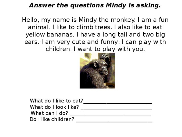 Answer the questions Mindy is asking.   Hello, my name is  Mindy the monkey. I  am a fun animal. I  like to clim b trees. I  also like to eat  yellow bananas. I  have a long tail and  two big ears. I am  very cute and funny . I can play  with children. I want  to play with you .   What do I like to eat?___________________________ What do I look like? ____________________________ What can I do? ________________________________ Do I like children? ______________________________